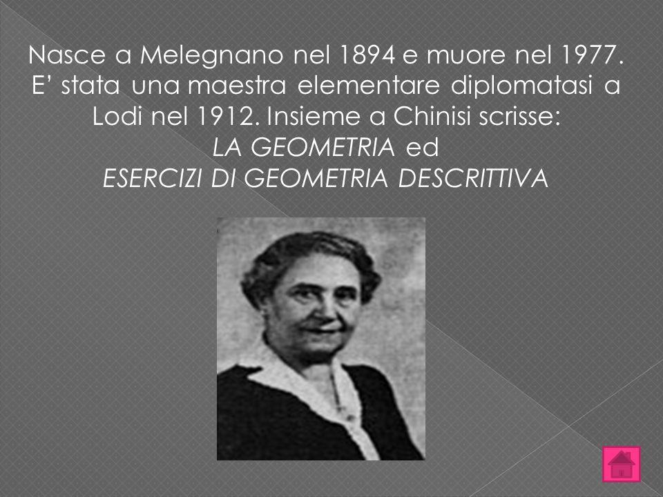 Nasce a Melegnano nel 1894 e muore nel 1977. E' stata una maestra elementare diplomatasi a Lodi nel 1912. Insieme a Chinisi scrisse: LA GEOMETRIA ed E