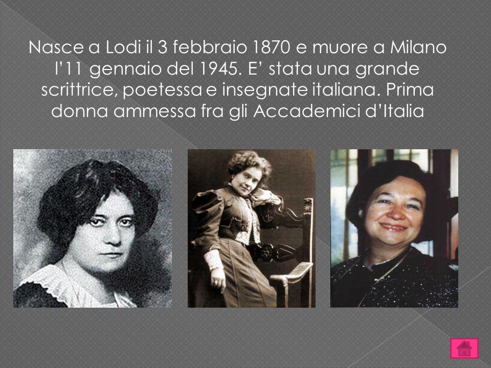 Nasce a Lodi il 3 febbraio 1870 e muore a Milano l'11 gennaio del 1945. E' stata una grande scrittrice, poetessa e insegnate italiana. Prima donna amm