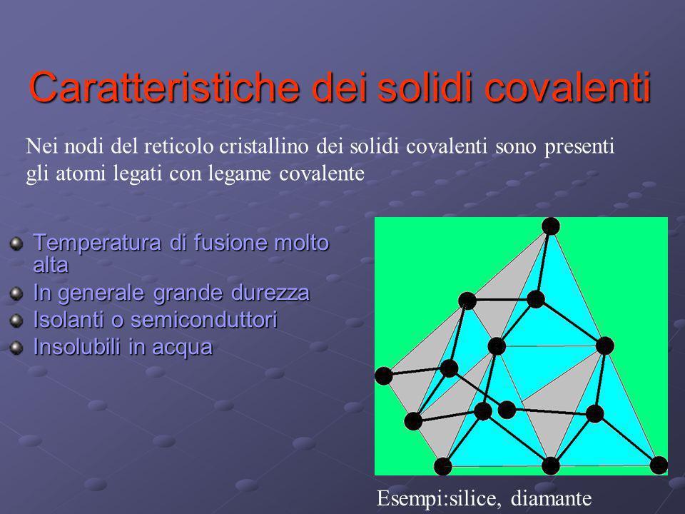 Caratteristiche dei solidi covalenti Temperatura di fusione molto alta In generale grande durezza Isolanti o semiconduttori Insolubili in acqua Nei no