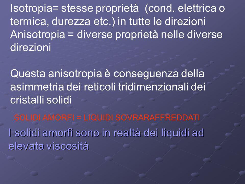Isotropia= stesse proprietà (cond. elettrica o termica, durezza etc.) in tutte le direzioni Anisotropia = diverse proprietà nelle diverse direzioni Qu