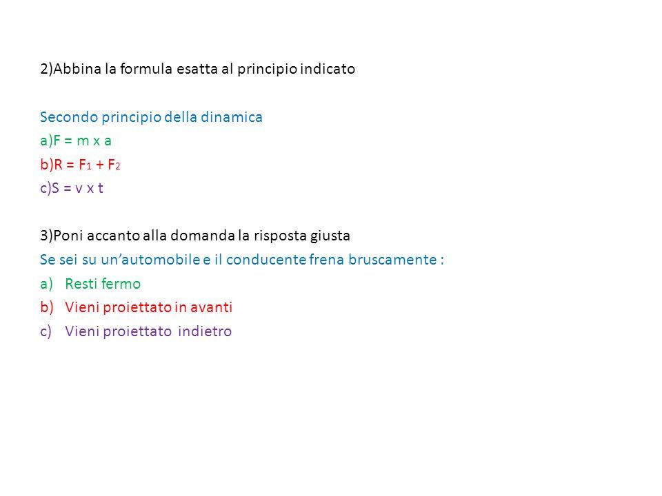 2)Abbina la formula esatta al principio indicato Secondo principio della dinamica a)F = m x a b)R = F 1 + F 2 c)S = v x t 3)Poni accanto alla domanda la risposta giusta Se sei su un'automobile e il conducente frena bruscamente : a)Resti fermo b)Vieni proiettato in avanti c)Vieni proiettato indietro