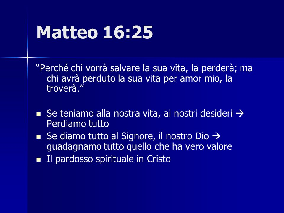 """Matteo 16:25 """"Perché chi vorrà salvare la sua vita, la perderà; ma chi avrà perduto la sua vita per amor mio, la troverà."""" Se teniamo alla nostra vita"""