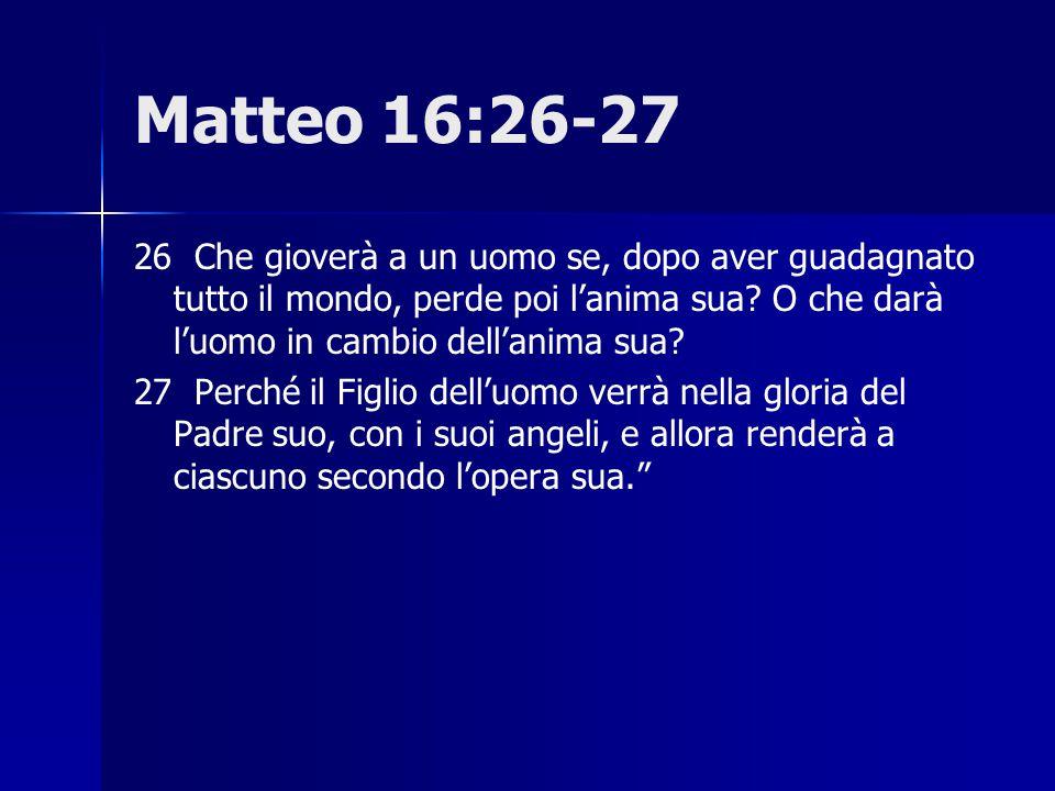 Matteo 16:26-27 26 Che gioverà a un uomo se, dopo aver guadagnato tutto il mondo, perde poi l'anima sua? O che darà l'uomo in cambio dell'anima sua? 2