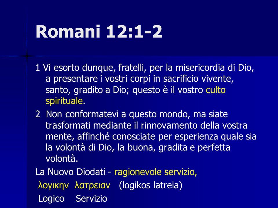 Romani 12:1-2 1 Vi esorto dunque, fratelli, per la misericordia di Dio, a presentare i vostri corpi in sacrificio vivente, santo, gradito a Dio; quest