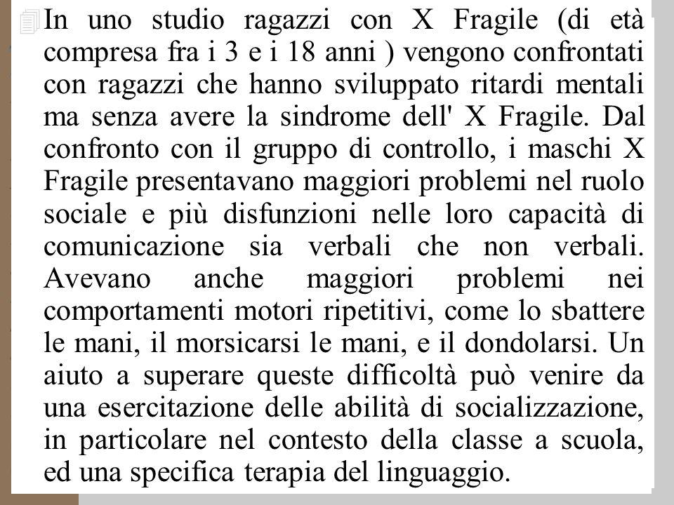 4 In uno studio ragazzi con X Fragile (di età compresa fra i 3 e i 18 anni ) vengono confrontati con ragazzi che hanno sviluppato ritardi mentali ma senza avere la sindrome dell X Fragile.
