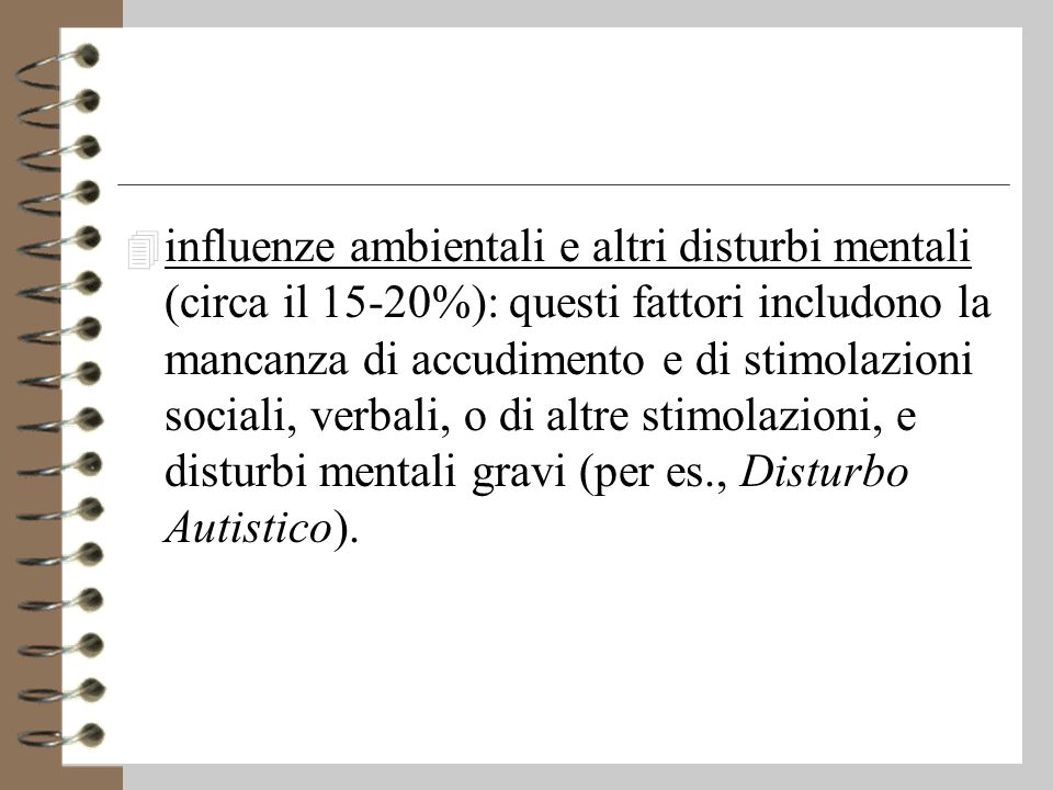 4 influenze ambientali e altri disturbi mentali (circa il 15-20%): questi fattori includono la mancanza di accudimento e di stimolazioni sociali, verbali, o di altre stimolazioni, e disturbi mentali gravi (per es., Disturbo Autistico).
