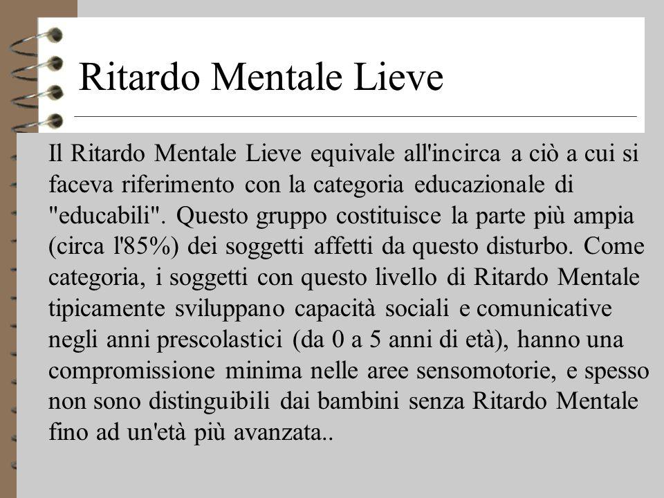 Ritardo Mentale Lieve 4 Il Ritardo Mentale Lieve equivale all incirca a ciò a cui si faceva riferimento con la categoria educazionale di educabili .