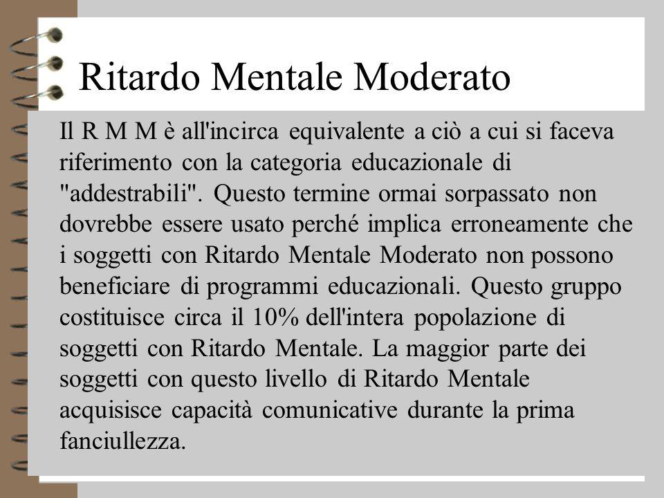 Ritardo Mentale Moderato 4 Il R M M è all incirca equivalente a ciò a cui si faceva riferimento con la categoria educazionale di addestrabili .