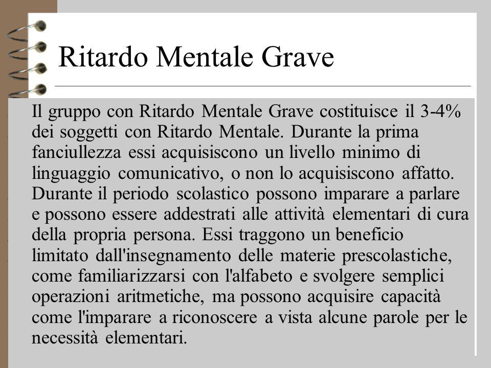 Ritardo Mentale Grave 4 Il gruppo con Ritardo Mentale Grave costituisce il 3-4% dei soggetti con Ritardo Mentale.
