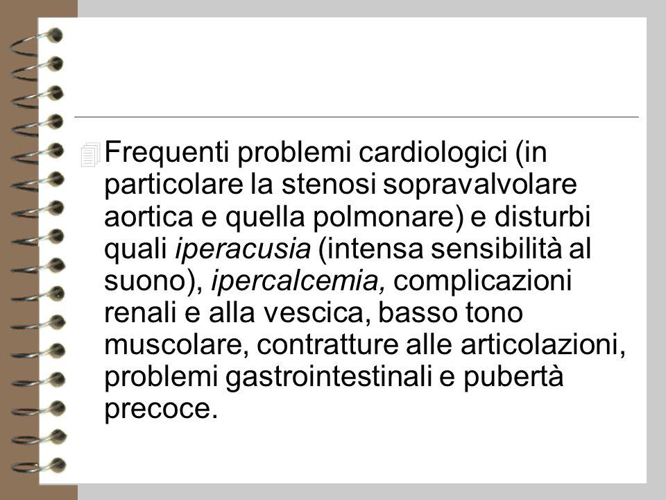 4 Frequenti problemi cardiologici (in particolare la stenosi sopravalvolare aortica e quella polmonare) e disturbi quali iperacusia (intensa sensibilità al suono), ipercalcemia, complicazioni renali e alla vescica, basso tono muscolare, contratture alle articolazioni, problemi gastrointestinali e pubertà precoce.