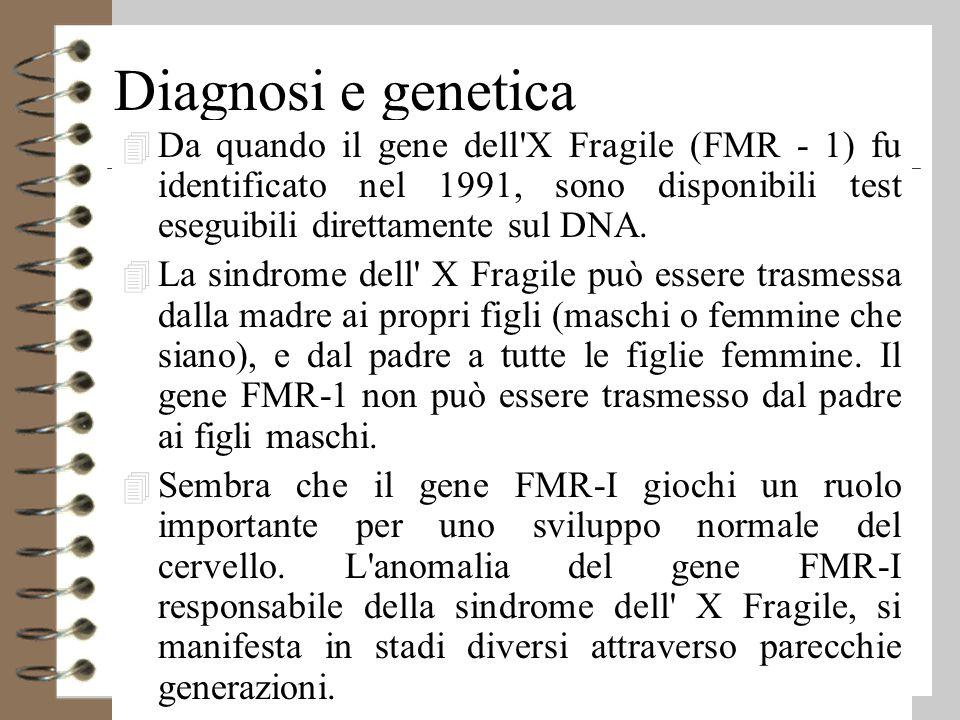 Diagnosi e genetica 4 Da quando il gene dell X Fragile (FMR - 1) fu identificato nel 1991, sono disponibili test eseguibili direttamente sul DNA.