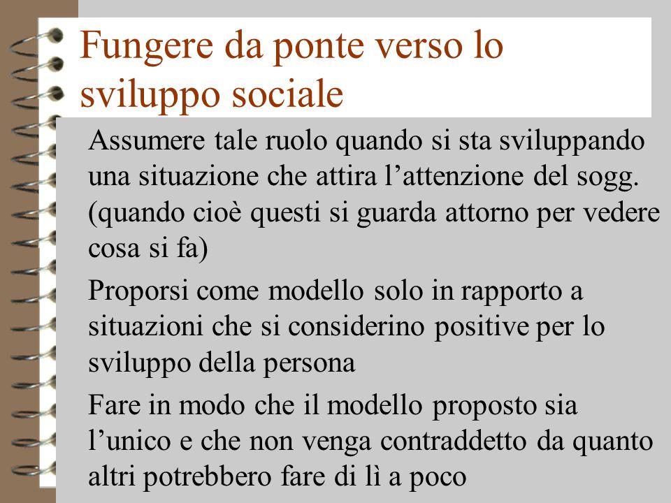 Fungere da ponte verso lo sviluppo sociale 4 Assumere tale ruolo quando si sta sviluppando una situazione che attira l'attenzione del sogg.