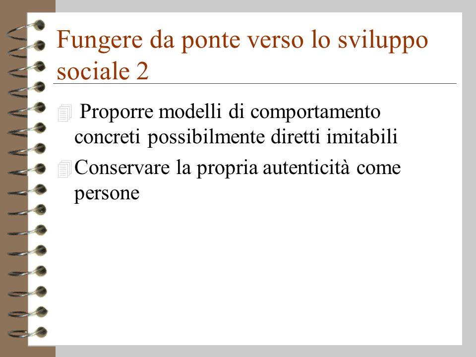 Fungere da ponte verso lo sviluppo sociale 2 4 Proporre modelli di comportamento concreti possibilmente diretti imitabili 4 Conservare la propria autenticità come persone