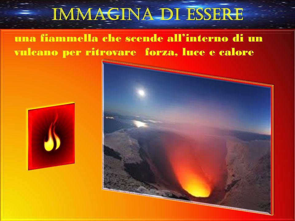 Immagina di essere una fiammella che scende all'interno di un vulcano per ritrovare forza, luce e calore