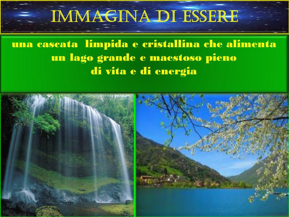 IMMAGINA DI ESSERE una cascata limpida e cristallina che alimenta un lago grande e maestoso pieno di vita e di energia