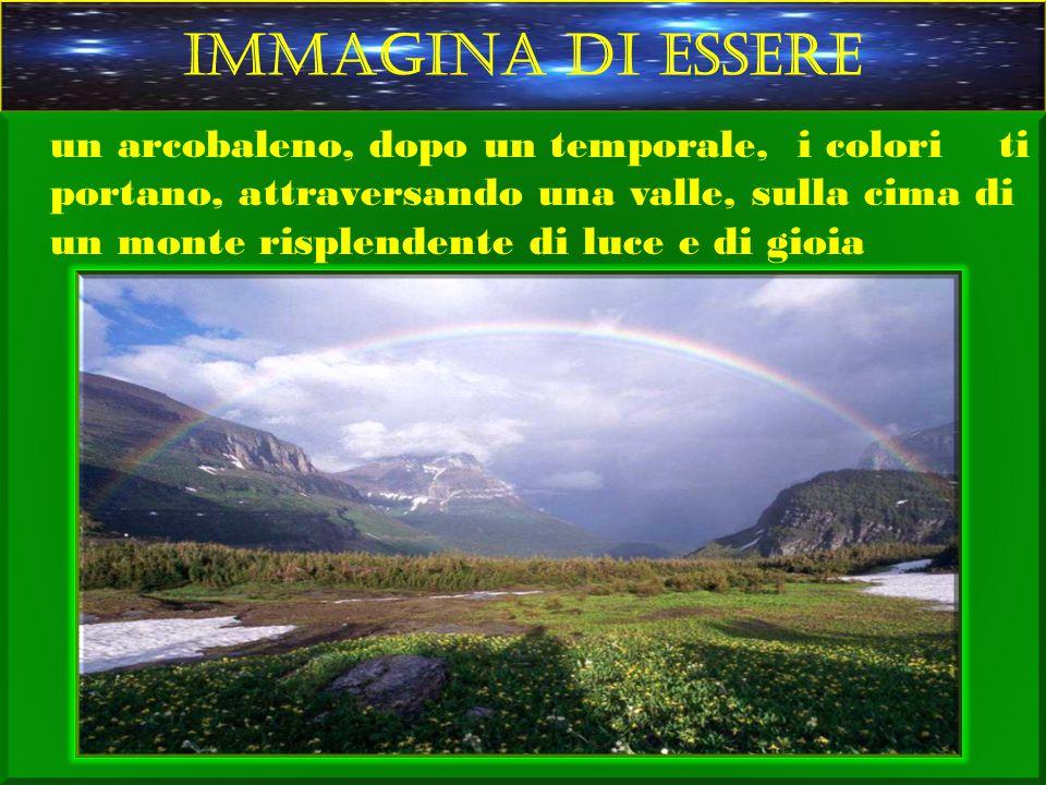 IMMAGINA DI ESSERE un arcobaleno, dopo un temporale, i colori ti portano, attraversando una valle, sulla cima di un monte risplendente di luce e di gi