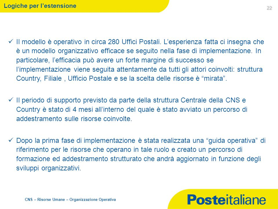 CNS – Risorse Umane – Organizzazione Operativa 22 Logiche per l'estensione Il modello è operativo in circa 280 Uffici Postali. L'esperienza fatta ci i