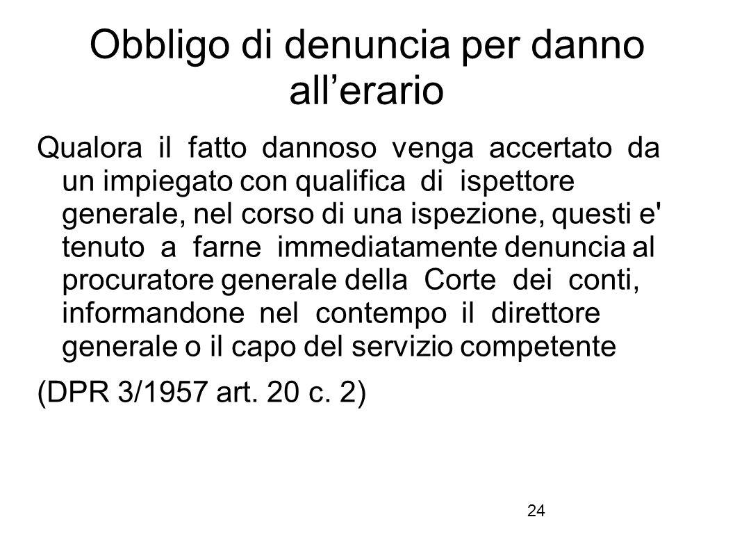24 Obbligo di denuncia per danno all'erario Qualora il fatto dannoso venga accertato da un impiegato con qualifica di ispettore generale, nel corso di