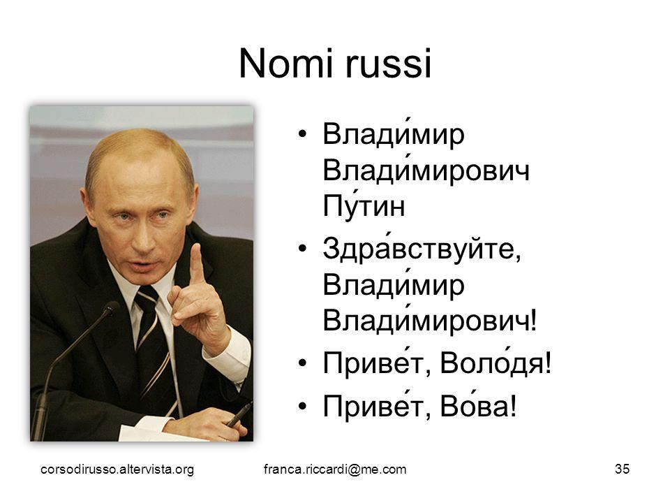 Nomi russi Влади́мир Влади́мирович Пу́тин Здра́вствуйте, Влади́мир Влади́мирович! Приве́т, Воло́дя! Приве́т, Во́ва! corsodirusso.altervista.orgfranca.