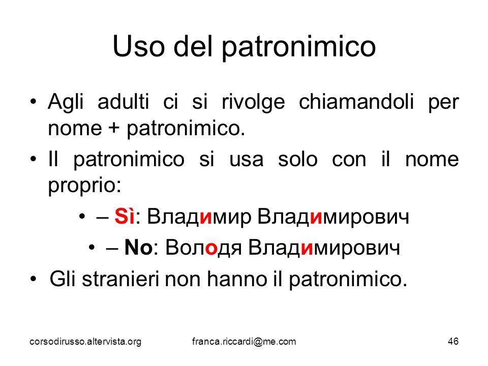 Uso del patronimico Agli adulti ci si rivolge chiamandoli per nome + patronimico. Il patronimico si usa solo con il nome proprio: – Sì: Владимир Влад