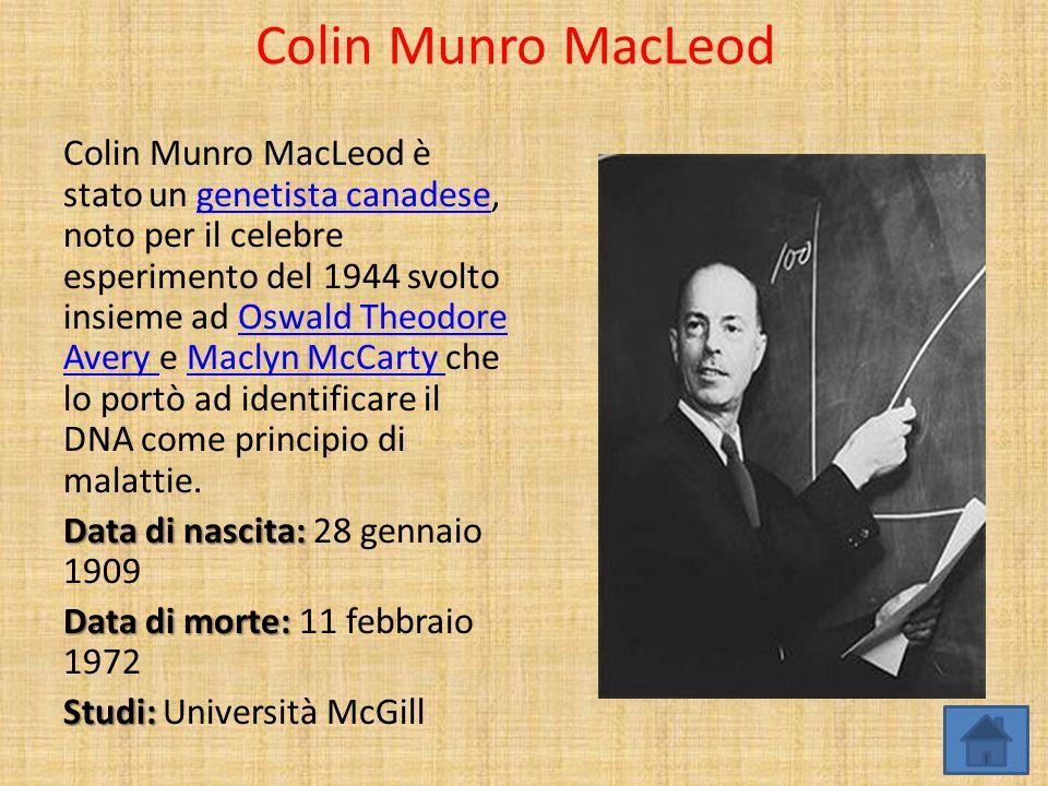 Colin Munro MacLeod Colin Munro MacLeod è stato un genetista canadese, noto per il celebre esperimento del 1944 svolto insieme ad Oswald Theodore Aver