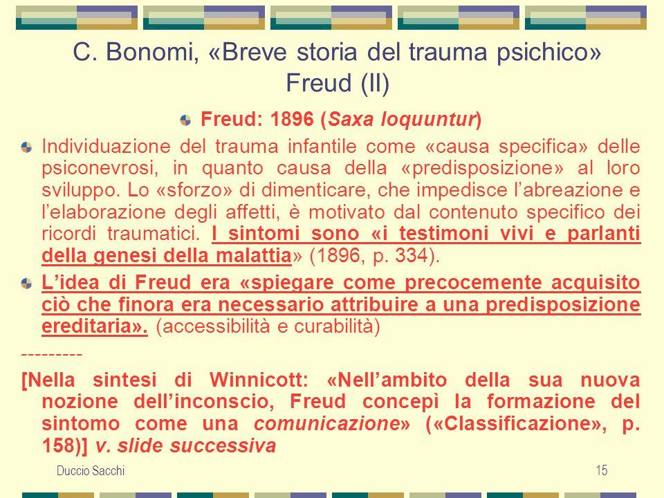 Duccio Sacchi15 C. Bonomi, «Breve storia del trauma psichico» Freud (II) Freud: 1896 (Saxa loquuntur) Individuazione del trauma infantile come «causa