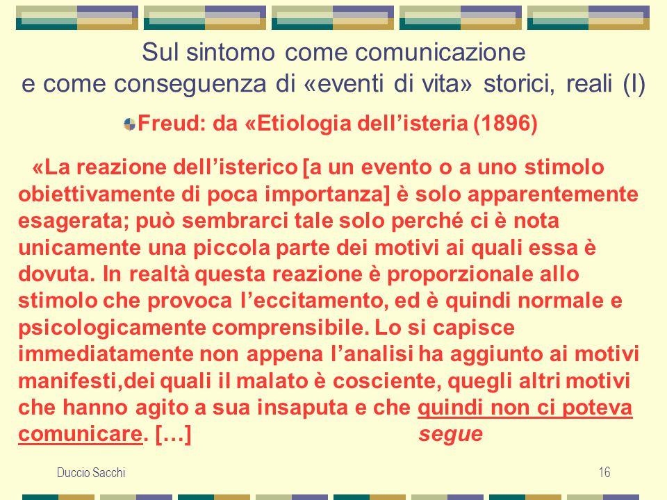 Duccio Sacchi16 Sul sintomo come comunicazione e come conseguenza di «eventi di vita» storici, reali (I) Freud: da «Etiologia dell'isteria (1896) «La