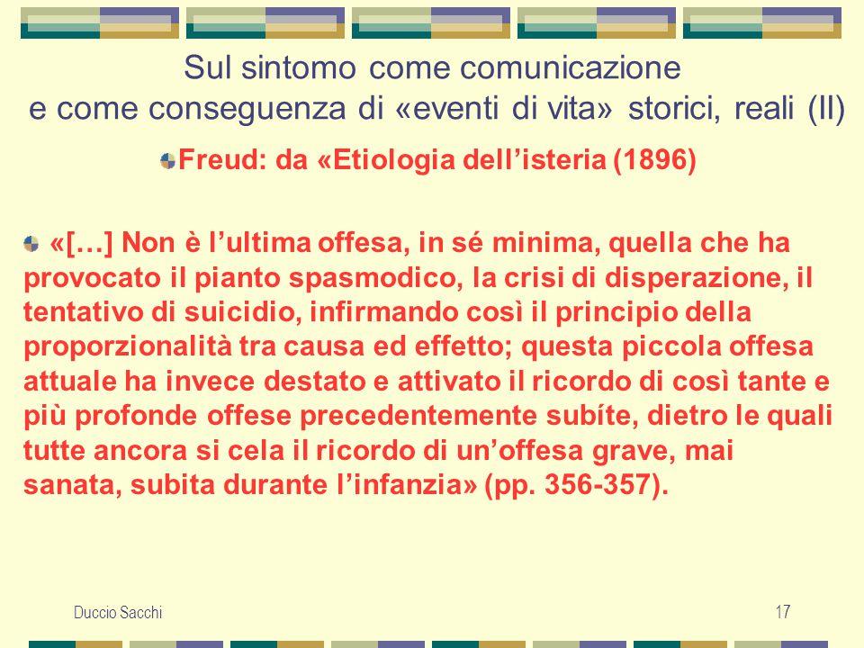 Duccio Sacchi17 Sul sintomo come comunicazione e come conseguenza di «eventi di vita» storici, reali (II) Freud: da «Etiologia dell'isteria (1896) «[…
