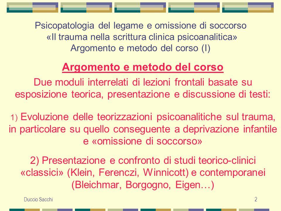 Duccio Sacchi3 Argomento e metodo del corso (II) Il primo modulo sarà suddiviso a sua volta in due parti: 1a) Origini e caratteri specifici di due tra i principali modelli psicoanalitici del trauma psichico infantile (Freud e Ferenczi).
