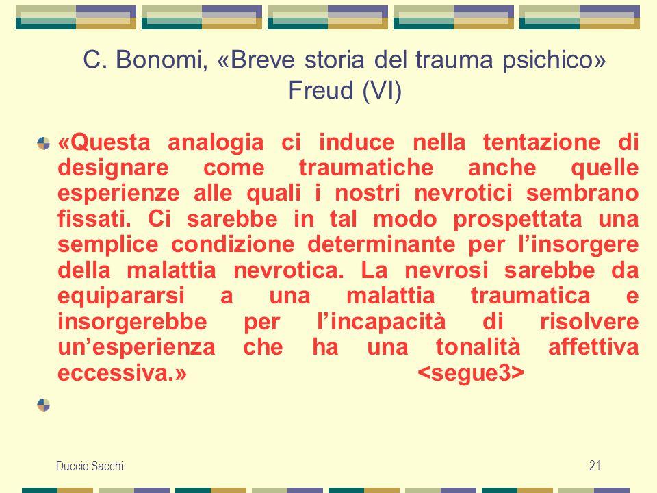 Duccio Sacchi21 C. Bonomi, «Breve storia del trauma psichico» Freud (VI) «Questa analogia ci induce nella tentazione di designare come traumatiche anc