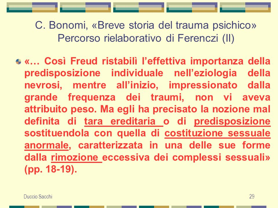Duccio Sacchi29 C. Bonomi, «Breve storia del trauma psichico» Percorso rielaborativo di Ferenczi (II) «… Così Freud ristabilì l'effettiva importanza d