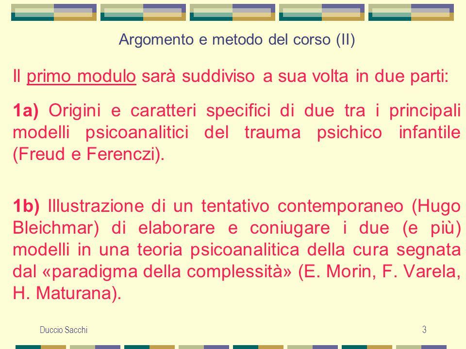 Duccio Sacchi4 Argomento e metodo del corso (III) Nel secondo modulo saranno commentati e discussi esempi di scrittura clinica e teorico-clinica – classica e contemporanea – relativi alle ricadute patologiche delle inadempienze dell'ambiente di crescita.