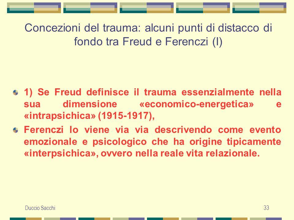 Duccio Sacchi33 Concezioni del trauma: alcuni punti di distacco di fondo tra Freud e Ferenczi (I) 1) Se Freud definisce il trauma essenzialmente nella