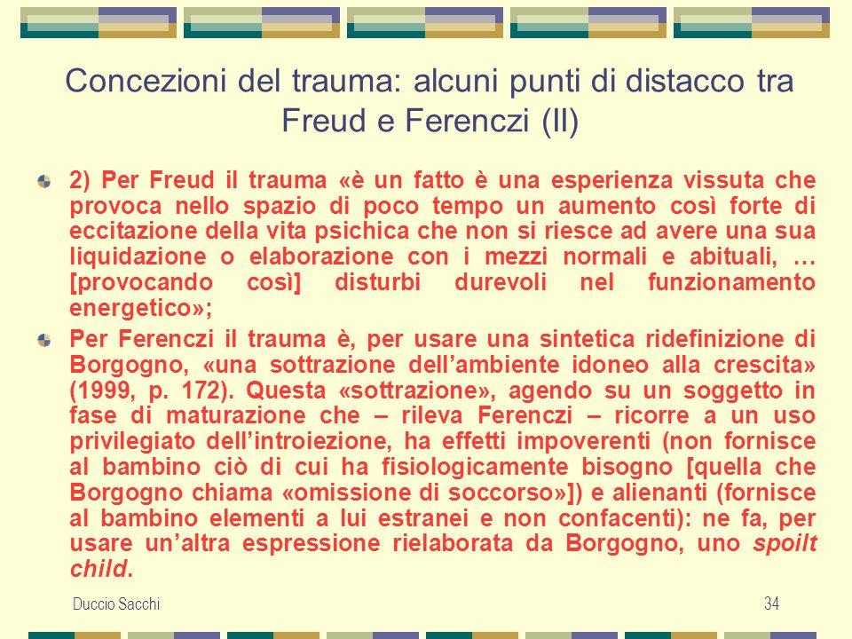 Duccio Sacchi34 Concezioni del trauma: alcuni punti di distacco tra Freud e Ferenczi (II) 2) Per Freud il trauma «è un fatto è una esperienza vissuta