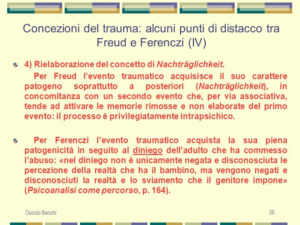 Duccio Sacchi36 Concezioni del trauma: alcuni punti di distacco tra Freud e Ferenczi (IV) 4) Rielaborazione del concetto di Nachträglichkeit. Per Freu