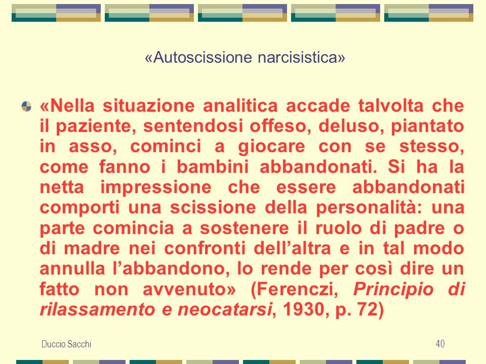 Duccio Sacchi40 «Autoscissione narcisistica» «Nella situazione analitica accade talvolta che il paziente, sentendosi offeso, deluso, piantato in asso,