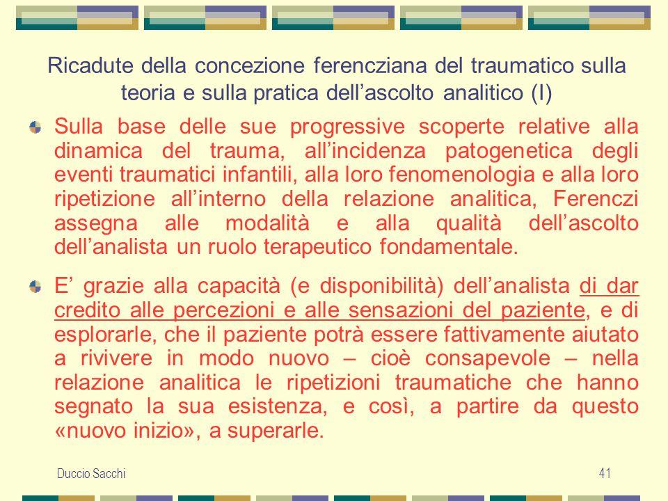 Duccio Sacchi41 Ricadute della concezione ferencziana del traumatico sulla teoria e sulla pratica dell'ascolto analitico (I) Sulla base delle sue prog