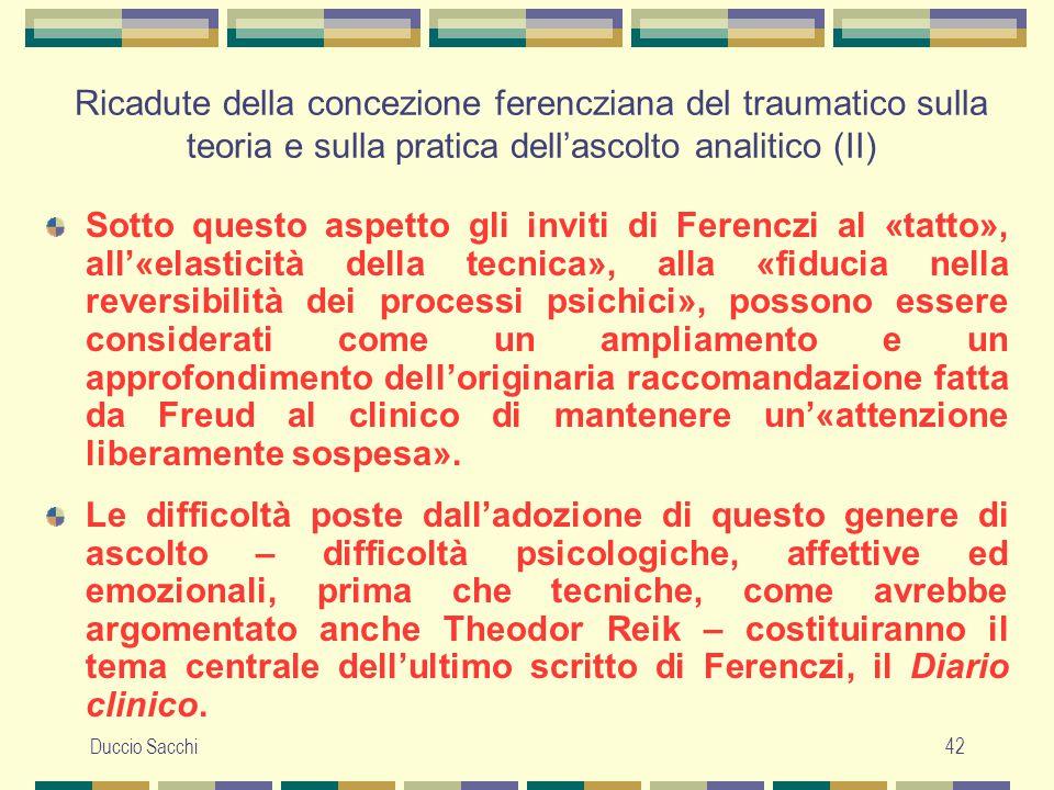Duccio Sacchi42 Ricadute della concezione ferencziana del traumatico sulla teoria e sulla pratica dell'ascolto analitico (II) Sotto questo aspetto gli