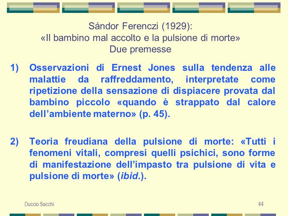 Duccio Sacchi44 Sándor Ferenczi (1929): «Il bambino mal accolto e la pulsione di morte» Due premesse 1)Osservazioni di Ernest Jones sulla tendenza all