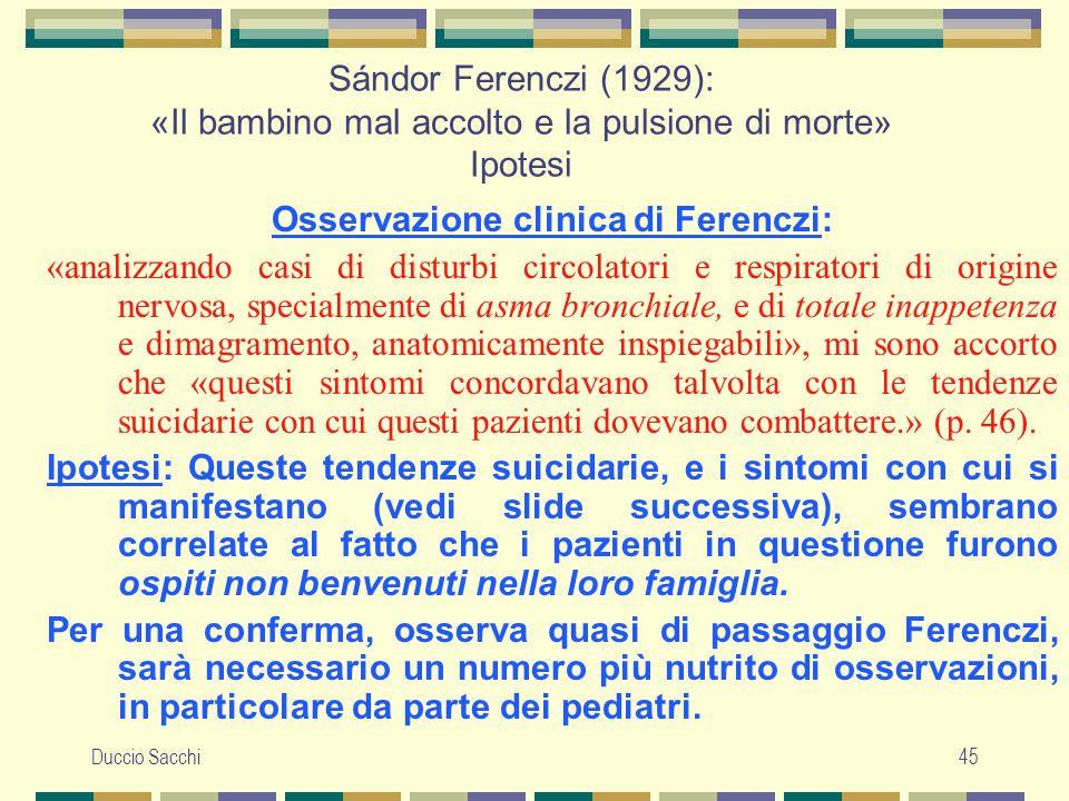 Duccio Sacchi45 Sándor Ferenczi (1929): «Il bambino mal accolto e la pulsione di morte» Ipotesi Osservazione clinica di Ferenczi: «analizzando casi di