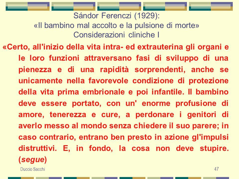 Duccio Sacchi47 Sándor Ferenczi (1929): «Il bambino mal accolto e la pulsione di morte» Considerazioni cliniche I «Certo, all'inizio della vita intra-