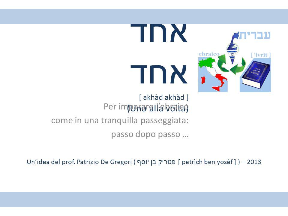 אחד אחד [ akhàd akhàd ] (Uno alla volta) Per imparare l'ebraico come in una tranquilla passeggiata: passo dopo passo … Un'idea del prof. Patrizio De G