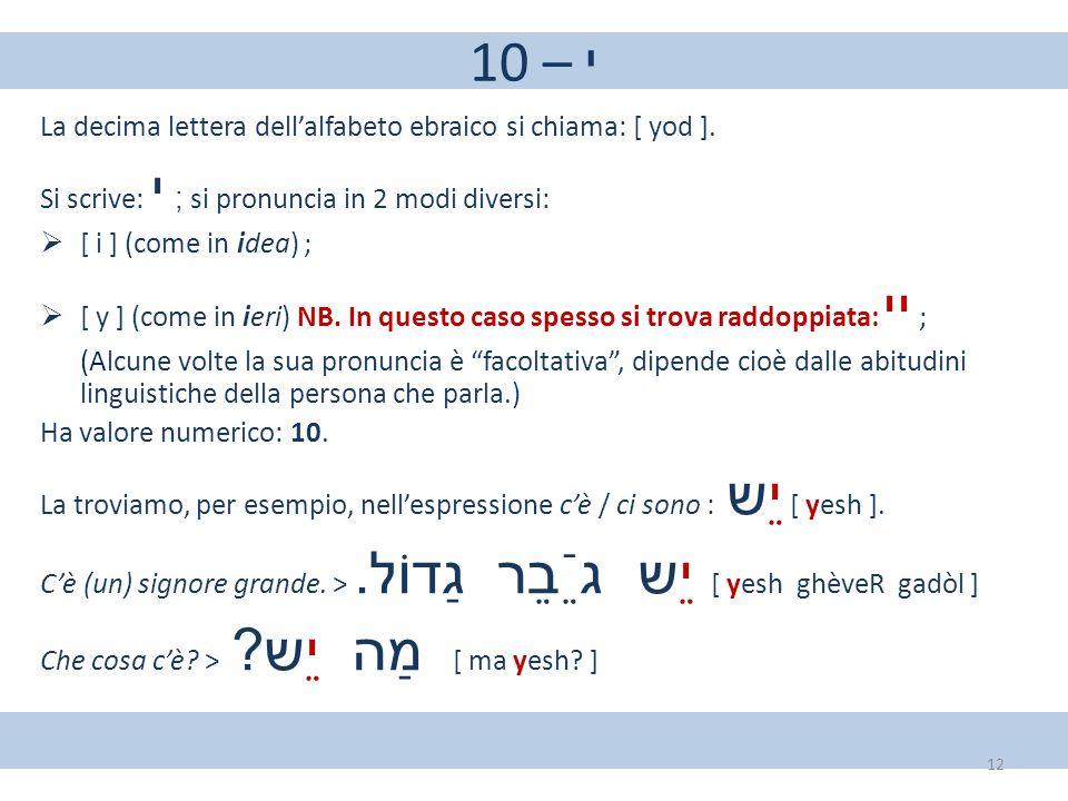 10 – י La decima lettera dell'alfabeto ebraico si chiama: [ yod ]. Si scrive: י ; si pronuncia in 2 modi diversi:  [ i ] (come in idea) ;  [ y ] (co