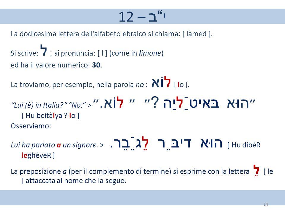 "12 – י""ב La dodicesima lettera dell'alfabeto ebraico si chiama: [ làmed ]. Si scrive: ל ; si pronuncia: [ l ] (come in limone) ed ha il valore numeric"
