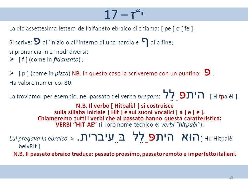 """17 – י""""ז La diciassettesima lettera dell'alfabeto ebraico si chiama: [ pe ] o [ fe ]. Si scrive: פ all'inizio o all'interno di una parola e ף alla fin"""
