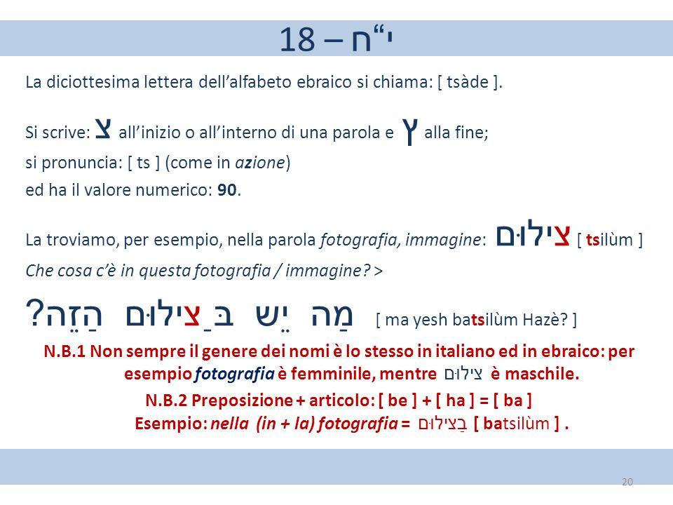 """18 – י""""ח La diciottesima lettera dell'alfabeto ebraico si chiama: [ tsàde ]. Si scrive: צ all'inizio o all'interno di una parola e ץ alla fine; si pro"""