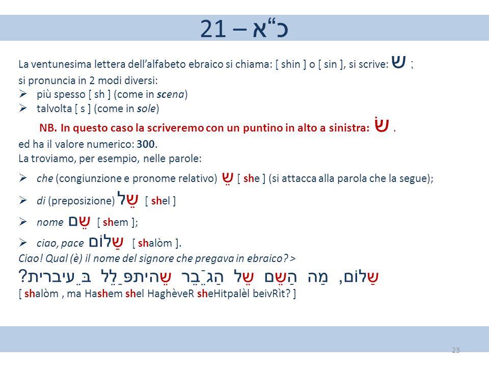 """21 – כ""""א La ventunesima lettera dell'alfabeto ebraico si chiama: [ shin ] o [ sin ], si scrive: ש ; si pronuncia in 2 modi diversi:  più spesso [ sh"""