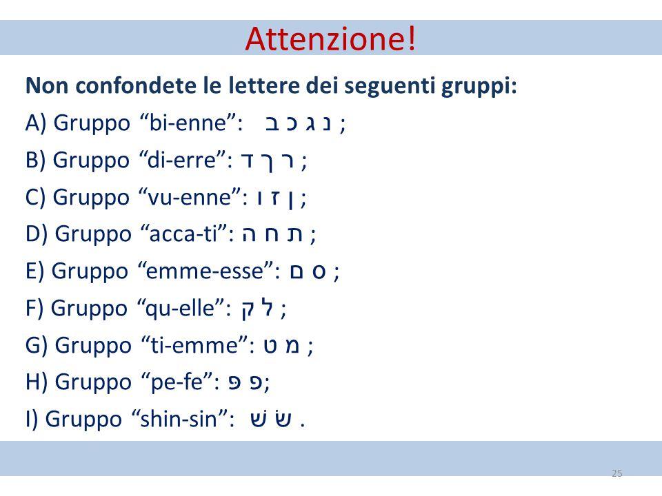 """Attenzione! Non confondete le lettere dei seguenti gruppi: A) Gruppo """"bi-enne"""": ב כ ג נ ; B) Gruppo """"di-erre"""": ד ך ר ; C) Gruppo """"vu-enne"""": ו ז ן ; D)"""