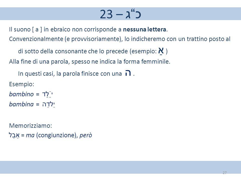"""23 – כ""""ג Il suono [ a ] in ebraico non corrisponde a nessuna lettera. Convenzionalmente (e provvisoriamente), lo indicheremo con un trattino posto al"""