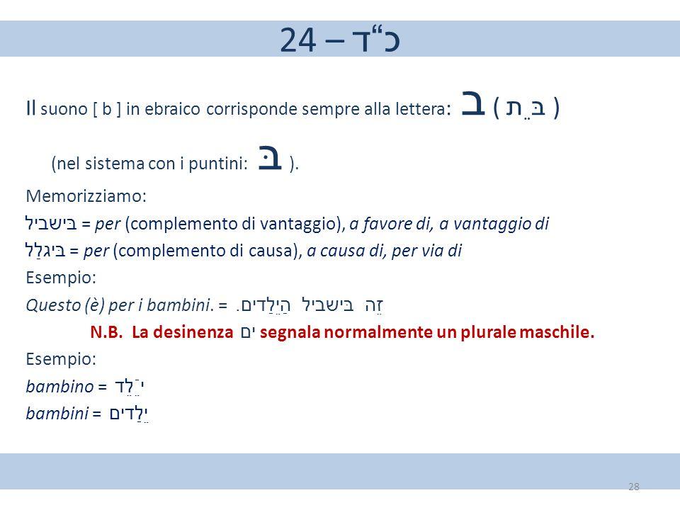 """24 – כ""""ד Il suono [ b ] in ebraico corrisponde sempre alla lettera : ב ( בֵּת ) (nel sistema con i puntini: בּ ). Memorizziamo: בּישביל = per (complement"""